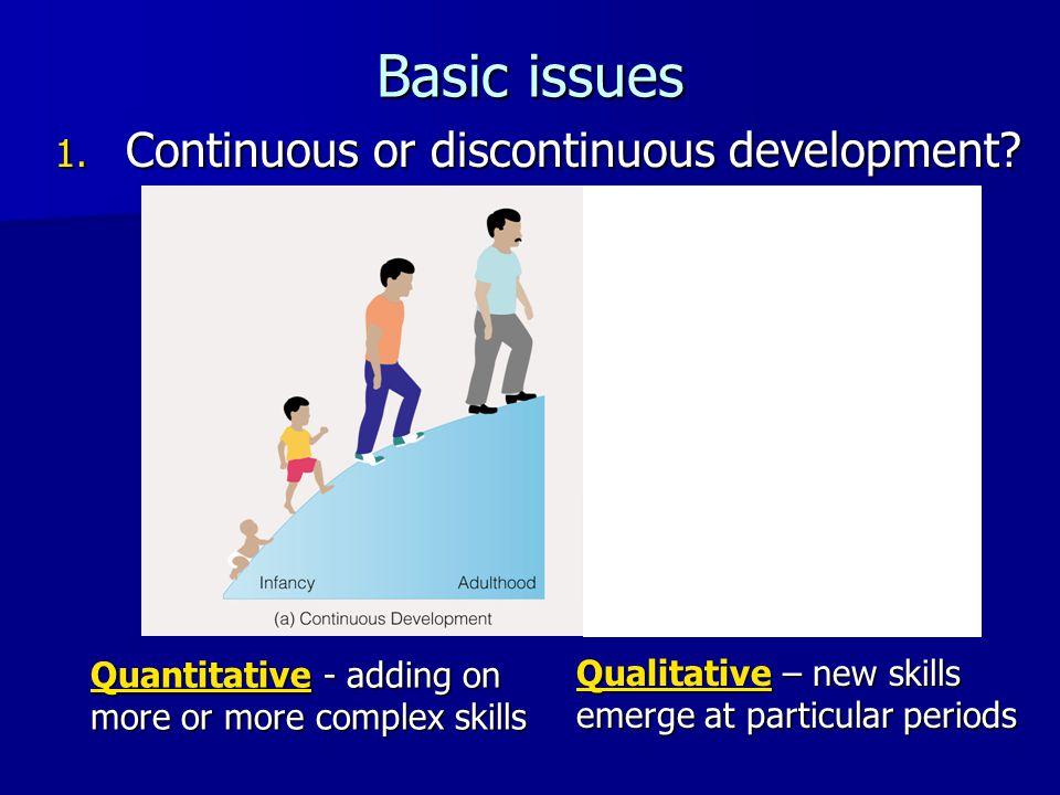 Basic issues 1. Continuous or discontinuous development? Quantitative - adding on more or more complex skills Qualitative – new skills emerge at parti