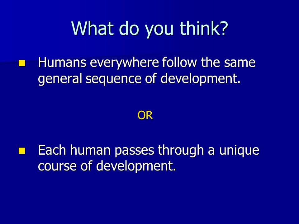 What do you think? Humans everywhere follow the same general sequence of development. Humans everywhere follow the same general sequence of developmen
