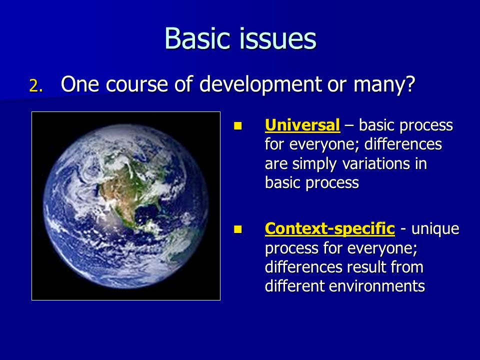 Basic issues 2. One course of development or many? Universal – basic process for everyone; differences are simply variations in basic process Universa