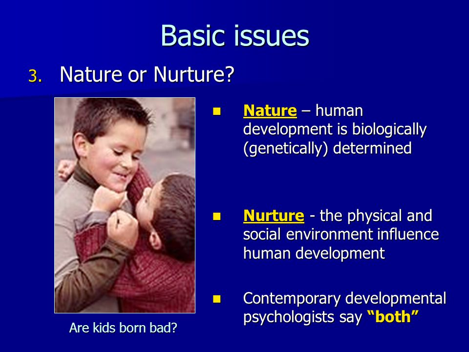 Basic issues 3. Nature or Nurture? Nature – human development is biologically (genetically) determined Nature – human development is biologically (gen
