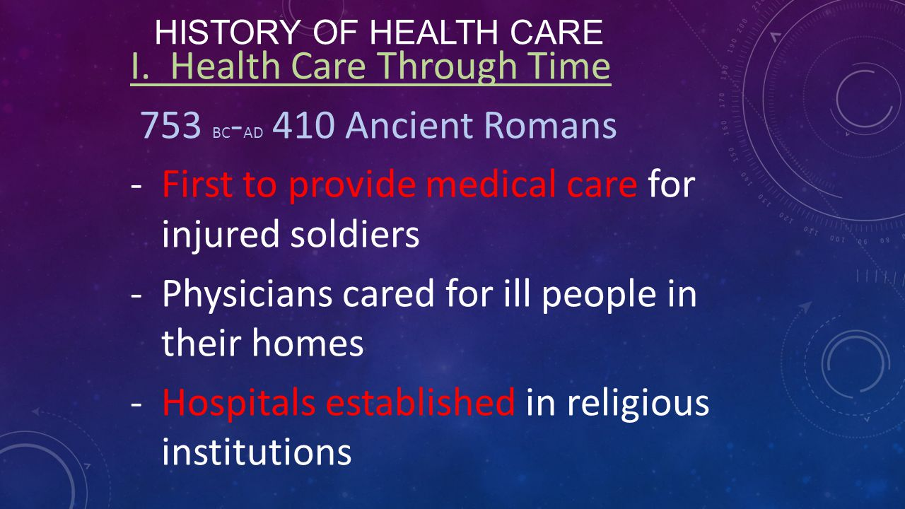 HISTORY OF HEALTH CARE I. Health Care Through Time 753 BC - AD 410 Ancient Romans -First to provide medical care for injured soldiers -Physicians care