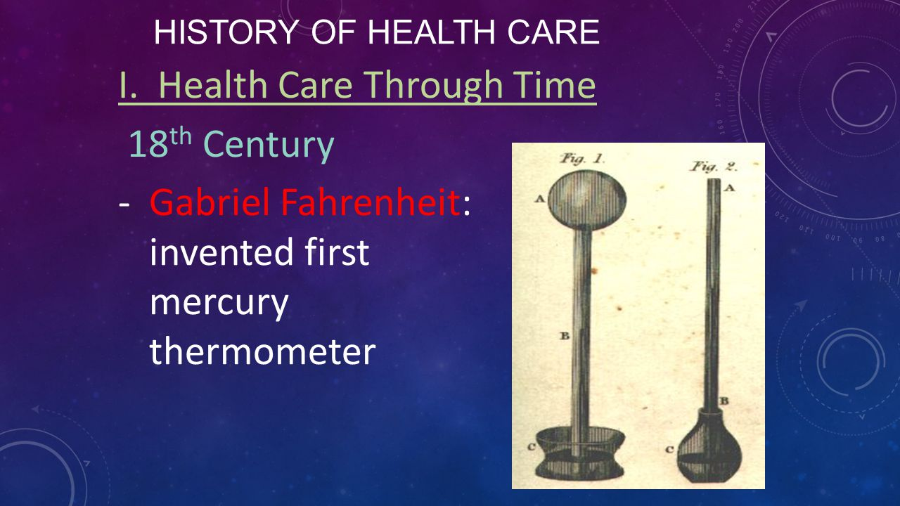 HISTORY OF HEALTH CARE I. Health Care Through Time 18 th Century -Gabriel Fahrenheit: invented first mercury thermometer