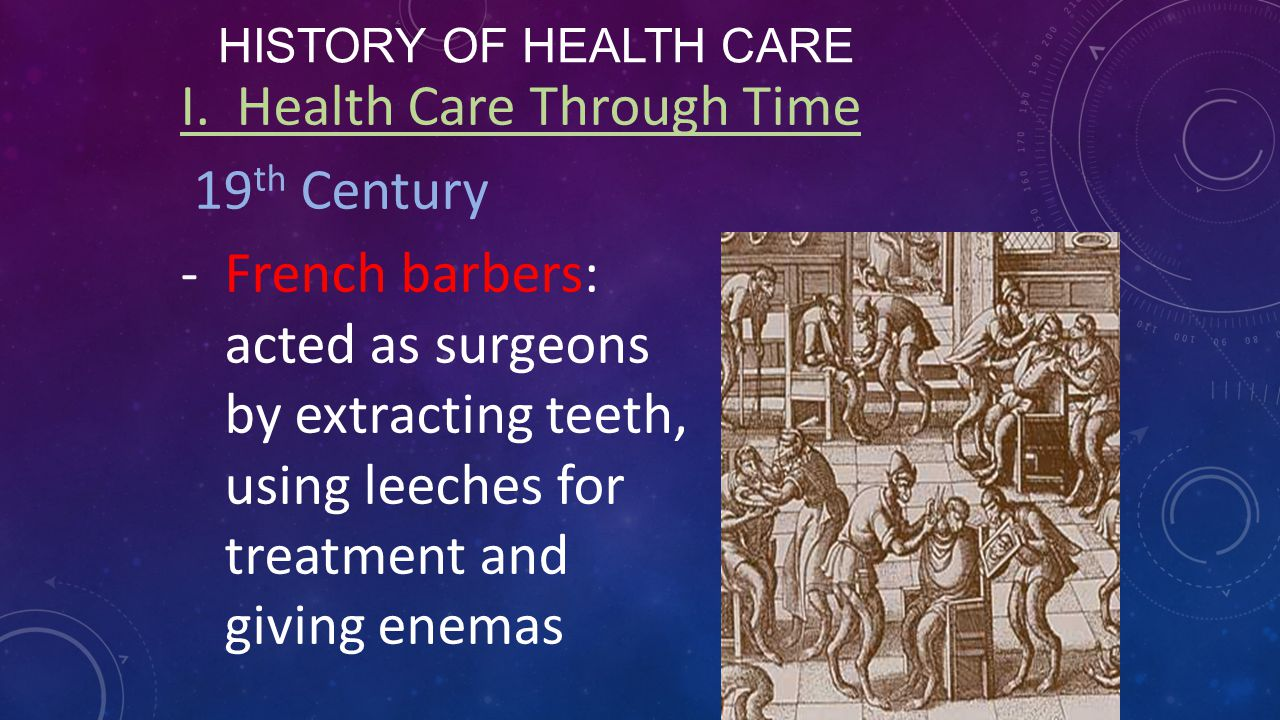 HISTORY OF HEALTH CARE I. Health Care Through Time 19 th Century -French barbers: acted as surgeons by extracting teeth, using leeches for treatment a