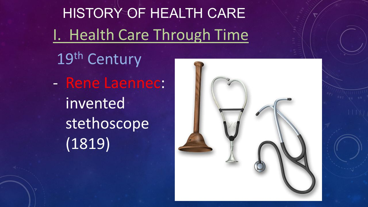HISTORY OF HEALTH CARE I. Health Care Through Time 19 th Century -Rene Laennec: invented stethoscope (1819)