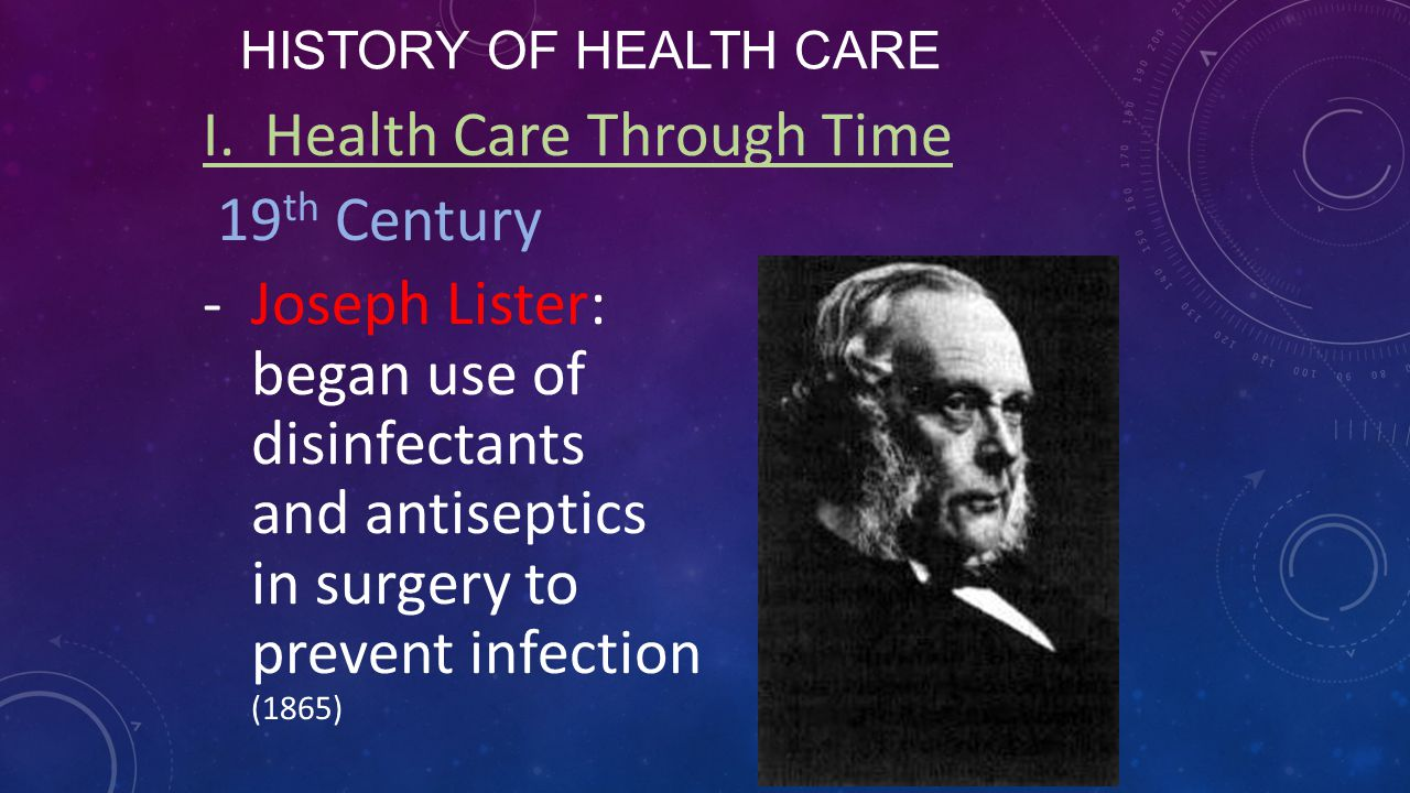 HISTORY OF HEALTH CARE I. Health Care Through Time 19 th Century -Joseph Lister: began use of disinfectants and antiseptics in surgery to prevent infe