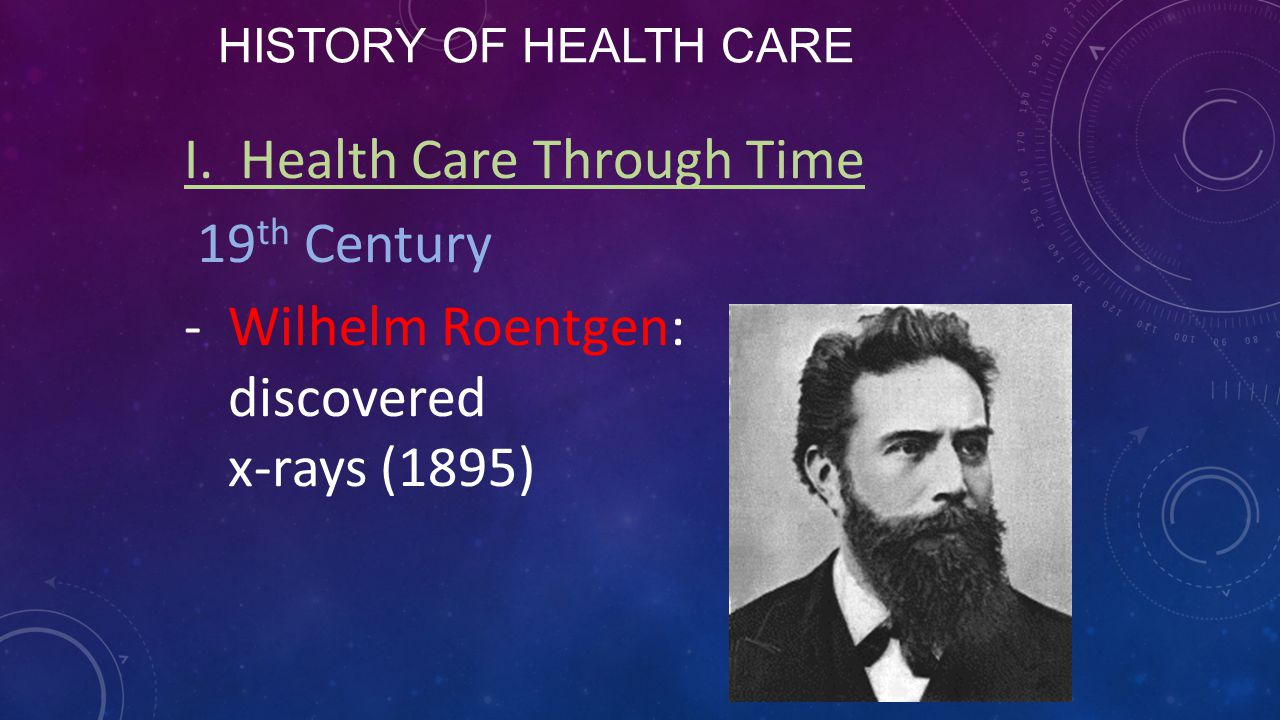 HISTORY OF HEALTH CARE I. Health Care Through Time 19 th Century -Wilhelm Roentgen: discovered x-rays (1895)