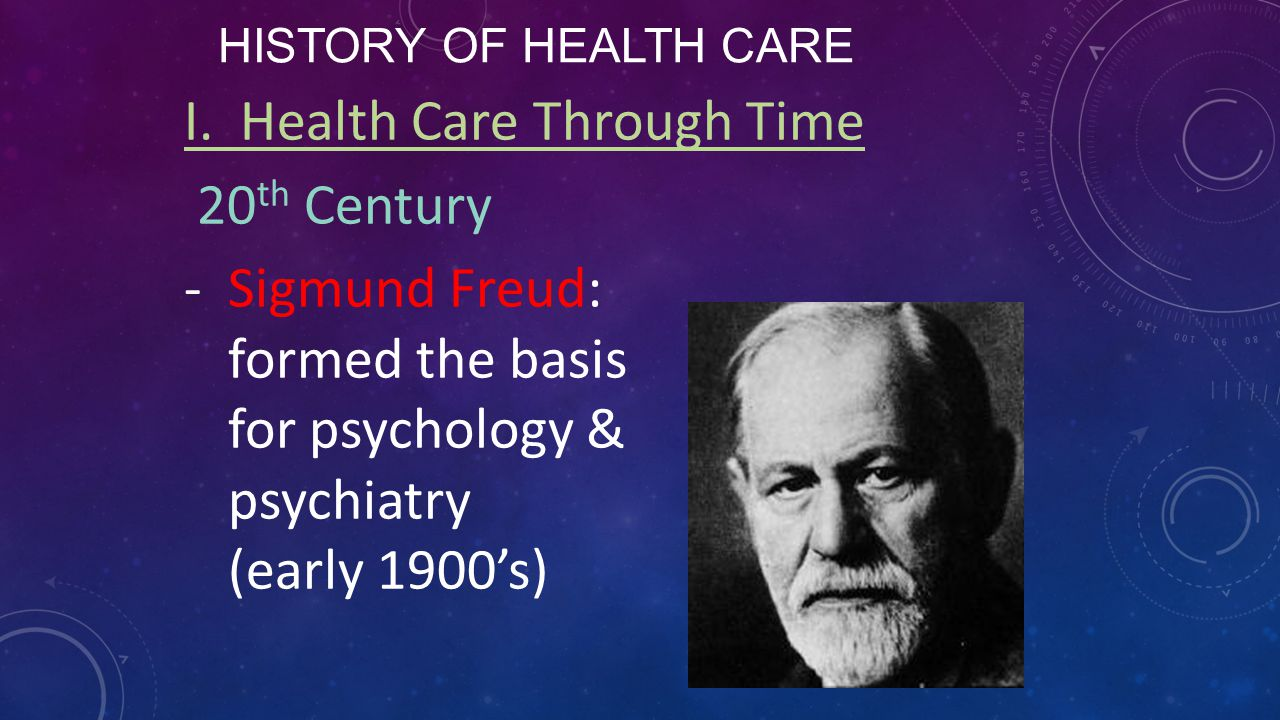 HISTORY OF HEALTH CARE I. Health Care Through Time 20 th Century -Sigmund Freud: formed the basis for psychology & psychiatry (early 1900's)