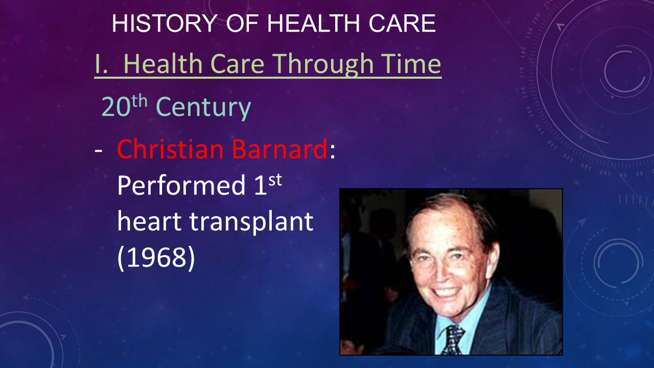 HISTORY OF HEALTH CARE I. Health Care Through Time 20 th Century -Christian Barnard: Performed 1 st heart transplant (1968)