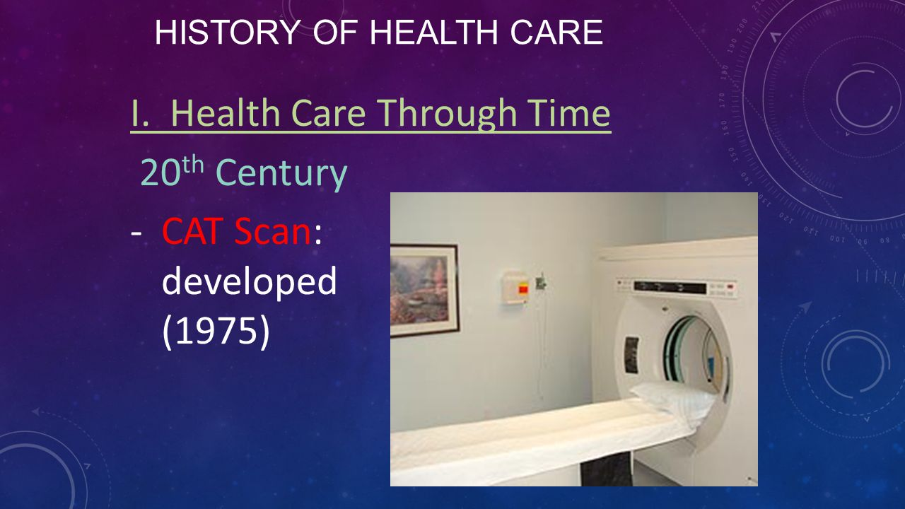 HISTORY OF HEALTH CARE I. Health Care Through Time 20 th Century -CAT Scan: developed (1975)