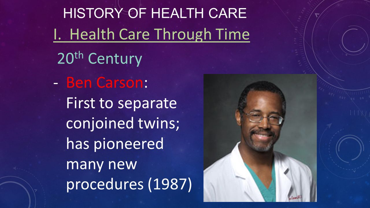 HISTORY OF HEALTH CARE I. Health Care Through Time 20 th Century -Ben Carson: First to separate conjoined twins; has pioneered many new procedures (19