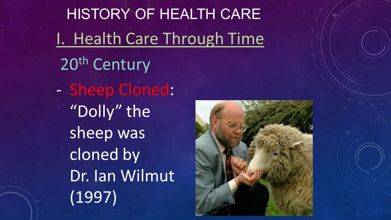 """HISTORY OF HEALTH CARE I. Health Care Through Time 20 th Century -Sheep Cloned: """"Dolly"""" the sheep was cloned by Dr. Ian Wilmut (1997)"""