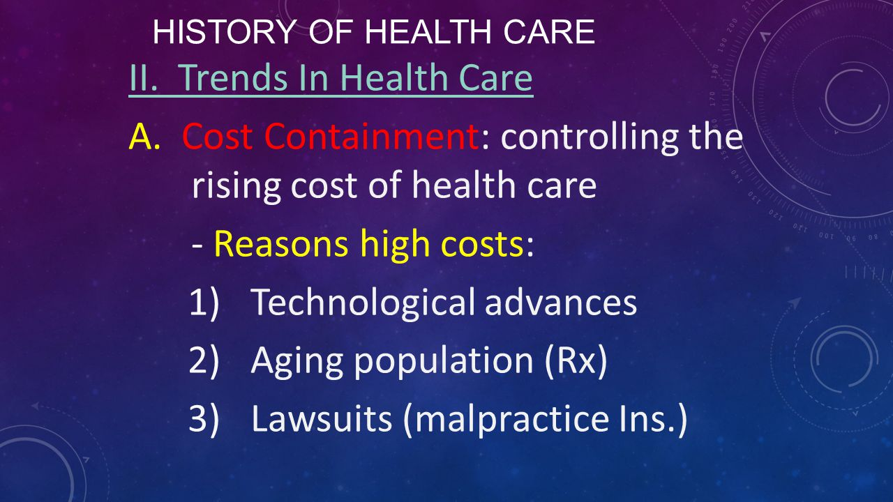 HISTORY OF HEALTH CARE II. Trends In Health Care A. Cost Containment: controlling the rising cost of health care - Reasons high costs: 1)Technological