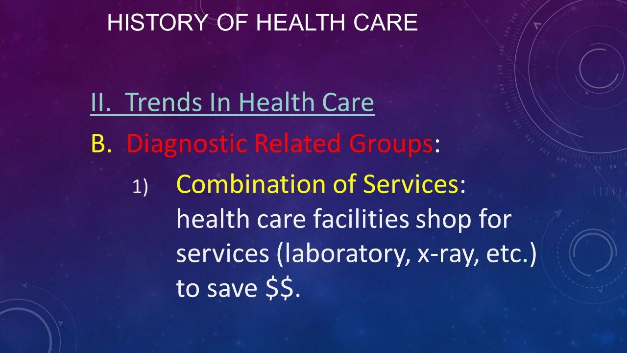 HISTORY OF HEALTH CARE II. Trends In Health Care B. Diagnostic Related Groups: 1) Combination of Services: health care facilities shop for services (l