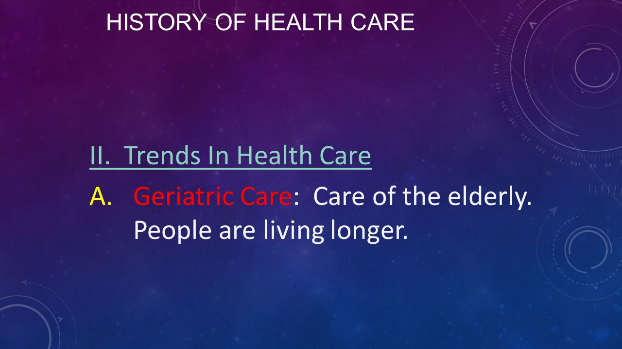 HISTORY OF HEALTH CARE II. Trends In Health Care A.Geriatric Care: Care of the elderly. People are living longer.