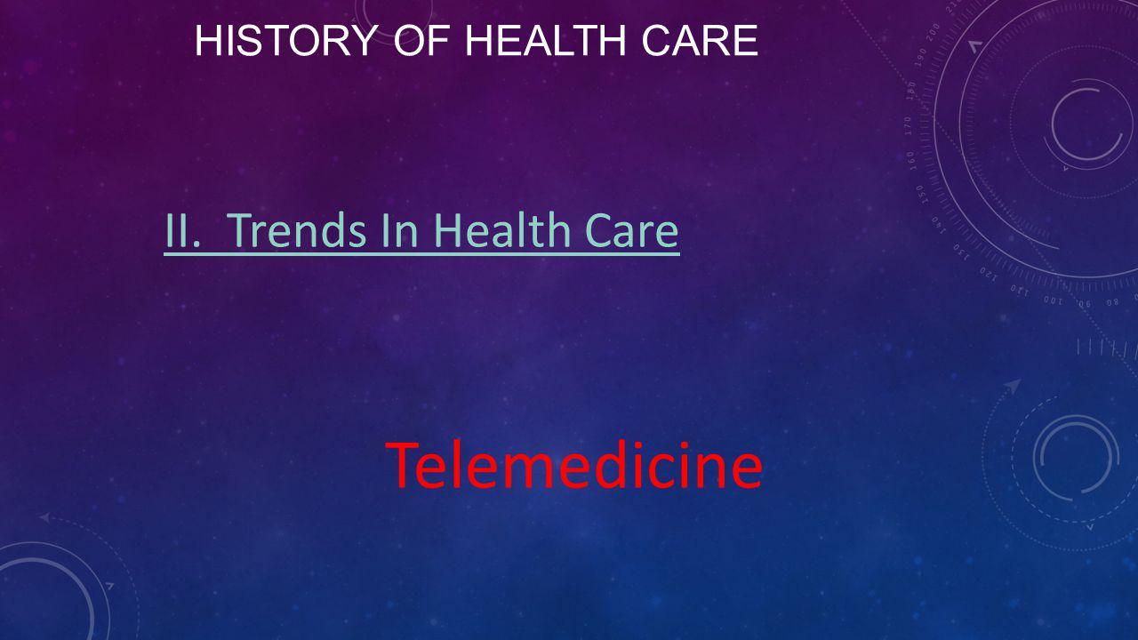HISTORY OF HEALTH CARE II. Trends In Health Care Telemedicine