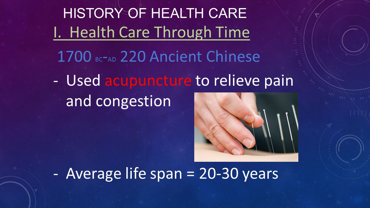HISTORY OF HEALTH CARE I. Health Care Through Time 1700 BC - AD 220 Ancient Chinese -Used acupuncture to relieve pain and congestion -Average life spa