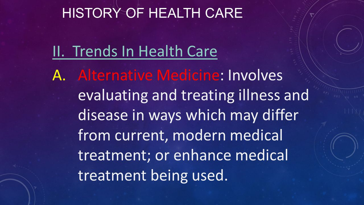 HISTORY OF HEALTH CARE II. Trends In Health Care A.Alternative Medicine: Involves evaluating and treating illness and disease in ways which may differ