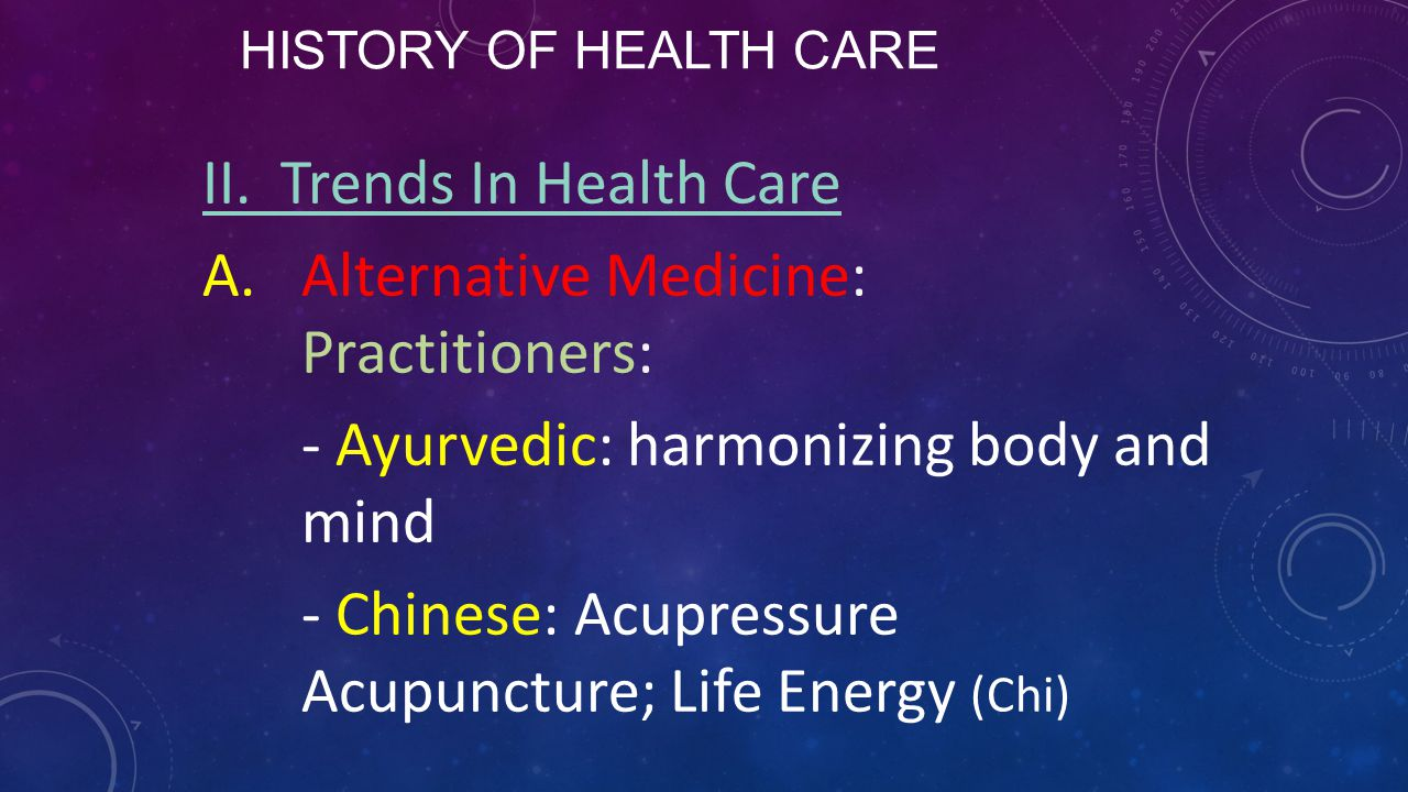 HISTORY OF HEALTH CARE II. Trends In Health Care A.Alternative Medicine: Practitioners: - Ayurvedic: harmonizing body and mind - Chinese: Acupressure