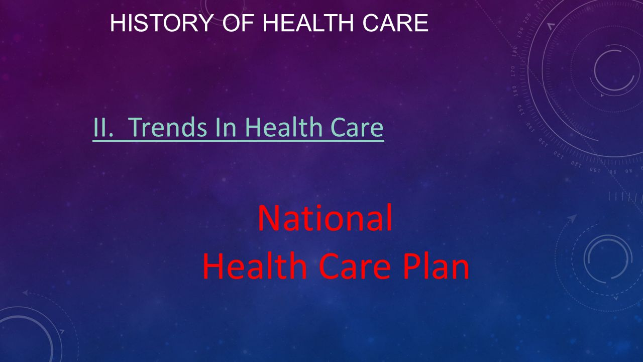HISTORY OF HEALTH CARE II. Trends In Health Care National Health Care Plan