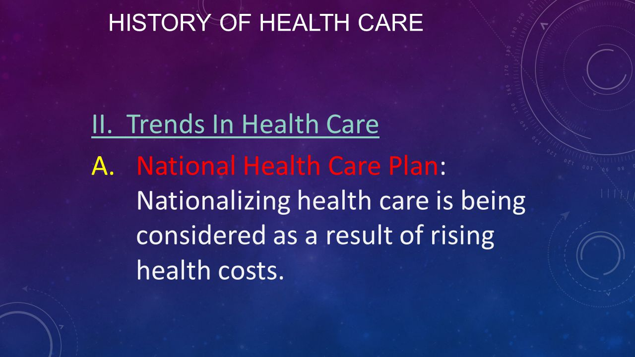 HISTORY OF HEALTH CARE II. Trends In Health Care A.National Health Care Plan: Nationalizing health care is being considered as a result of rising heal