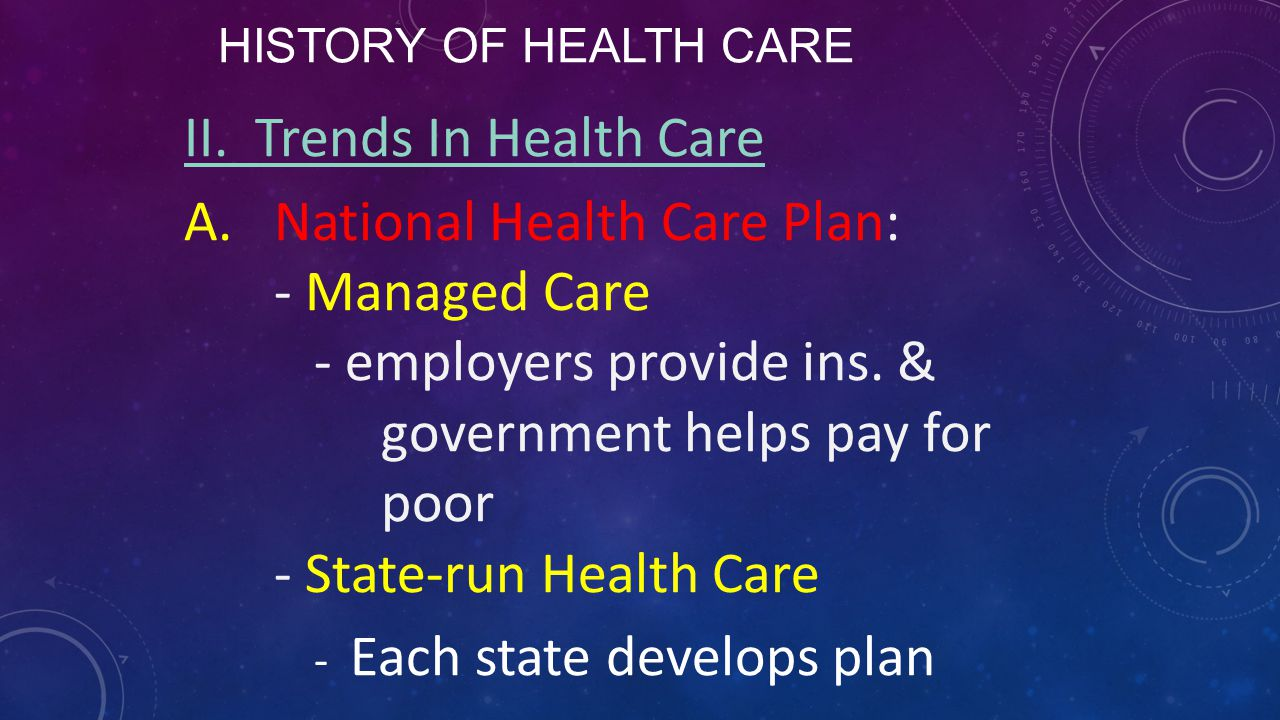 HISTORY OF HEALTH CARE II. Trends In Health Care A.National Health Care Plan: - Managed Care - employers provide ins. & government helps pay for poor