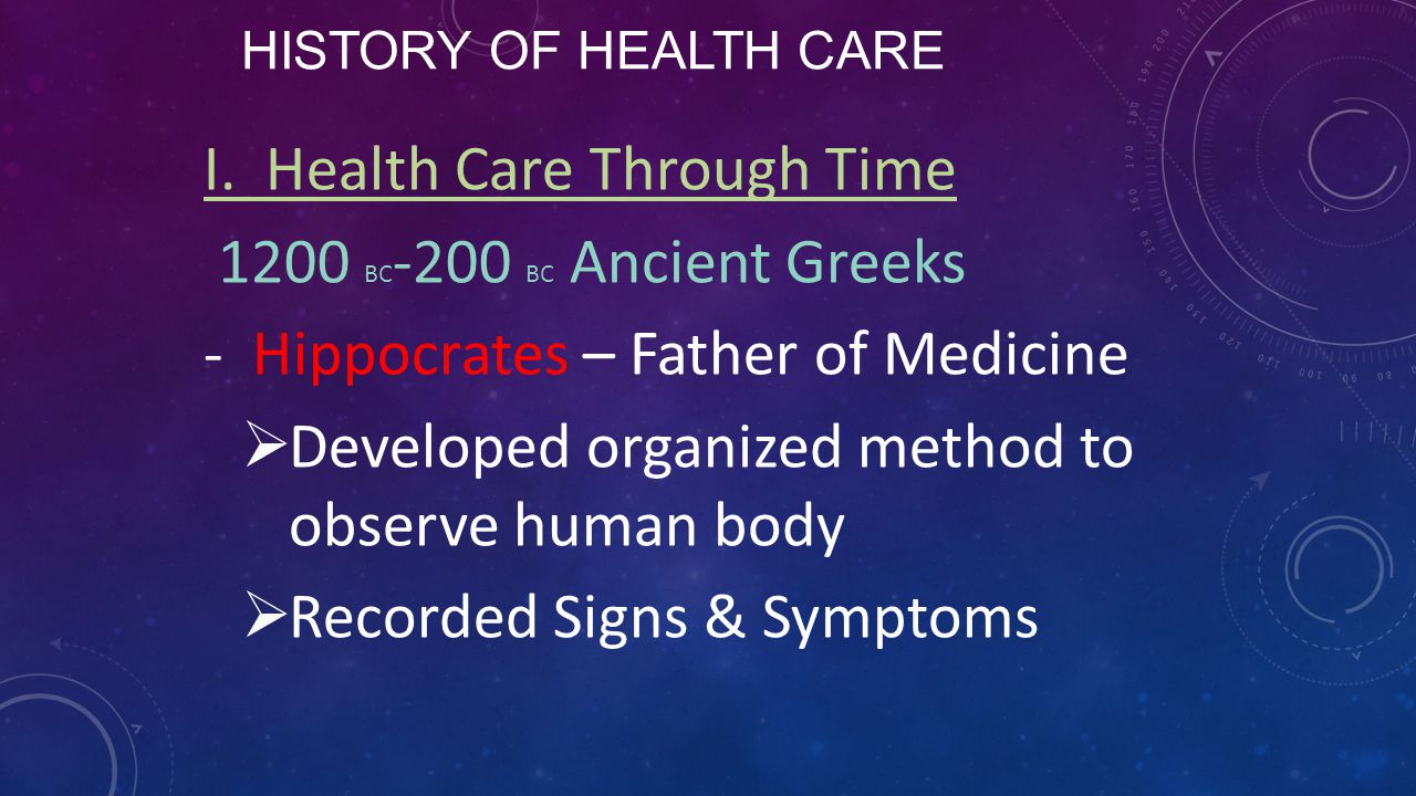 HISTORY OF HEALTH CARE I. Health Care Through Time 1200 BC -200 BC Ancient Greeks -Hippocrates – Father of Medicine  Developed organized method to ob