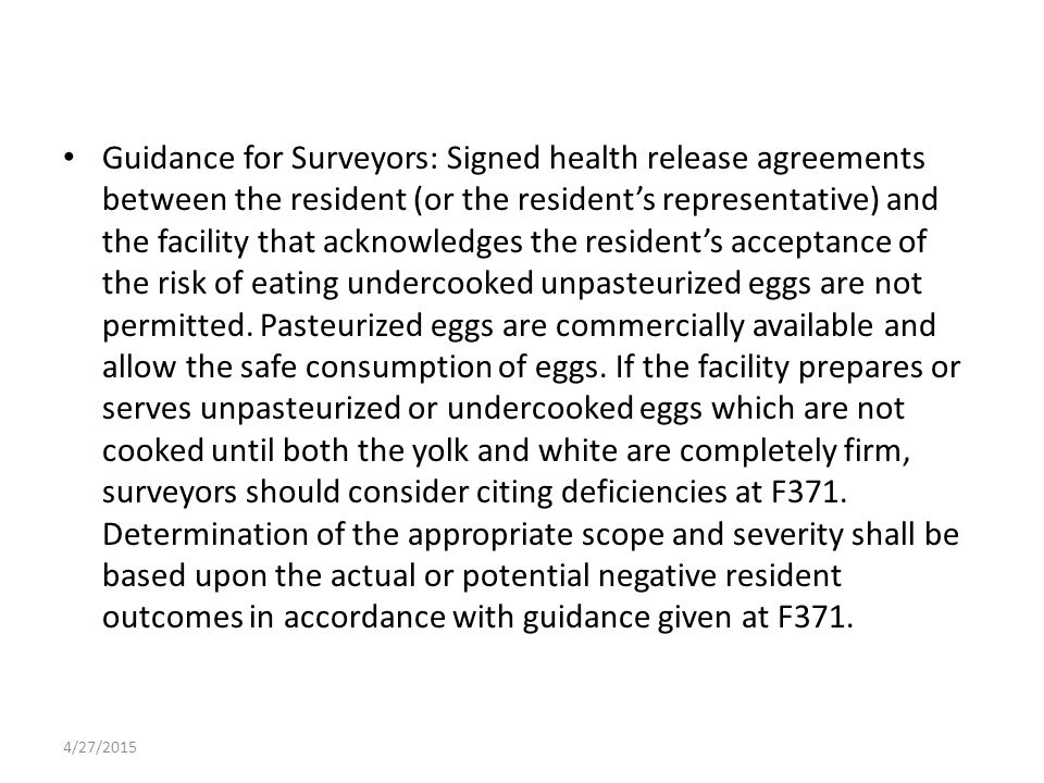 Guidance for Surveyors: Signed health release agreements between the resident (or the resident's representative) and the facility that acknowledges the resident's acceptance of the risk of eating undercooked unpasteurized eggs are not permitted.