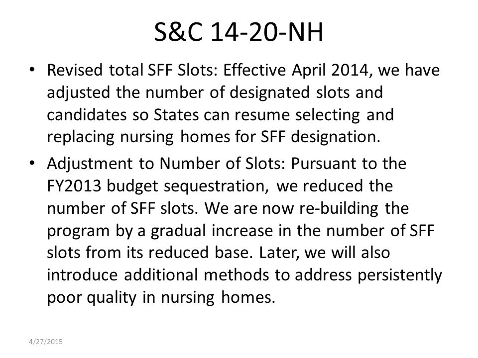 S&C 14-20-NH Revised total SFF Slots: Effective April 2014, we have adjusted the number of designated slots and candidates so States can resume selecting and replacing nursing homes for SFF designation.