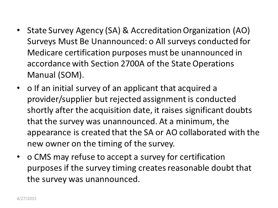 State Survey Agency (SA) & Accreditation Organization (AO) Surveys Must Be Unannounced: o All surveys conducted for Medicare certification purposes must be unannounced in accordance with Section 2700A of the State Operations Manual (SOM).