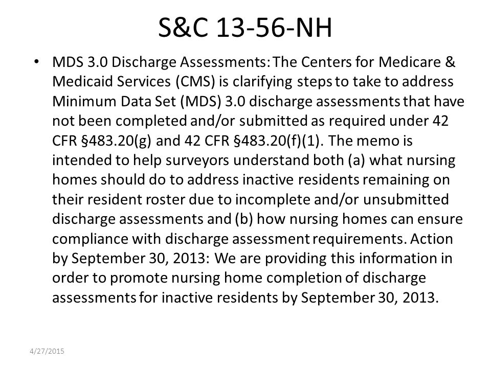 S&C 13-56-NH MDS 3.0 Discharge Assessments: The Centers for Medicare & Medicaid Services (CMS) is clarifying steps to take to address Minimum Data Set (MDS) 3.0 discharge assessments that have not been completed and/or submitted as required under 42 CFR §483.20(g) and 42 CFR §483.20(f)(1).