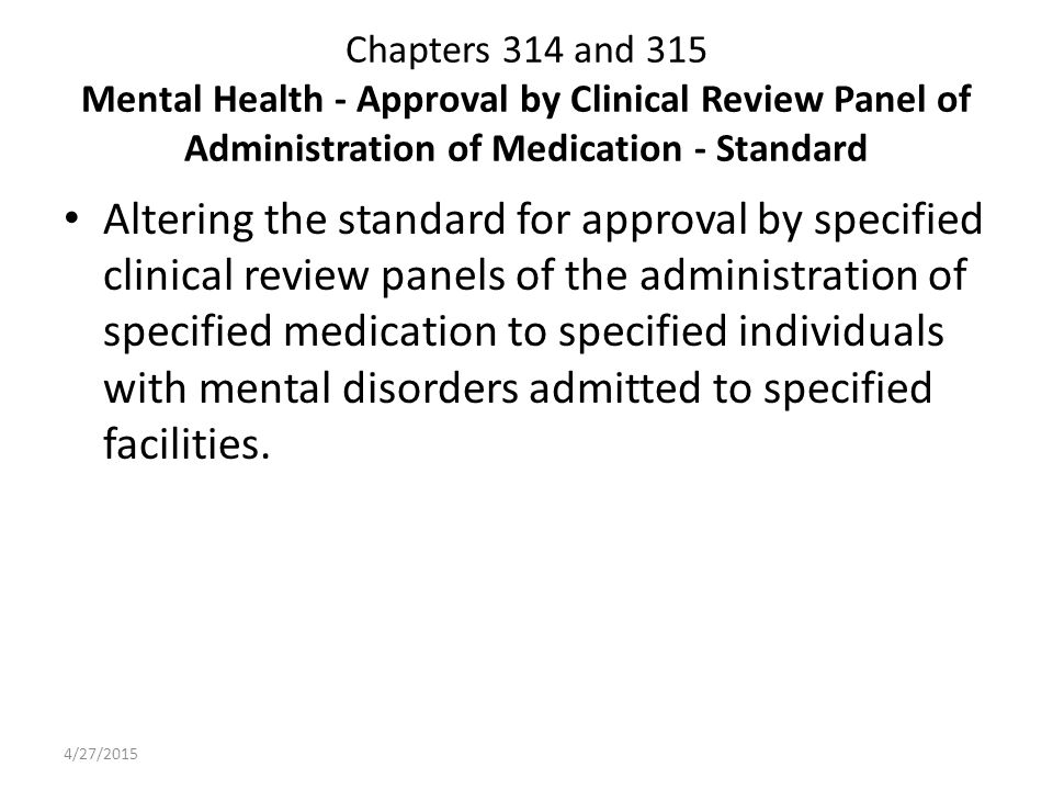 Chapters 314 and 315 Mental Health - Approval by Clinical Review Panel of Administration of Medication - Standard Altering the standard for approval by specified clinical review panels of the administration of specified medication to specified individuals with mental disorders admitted to specified facilities.