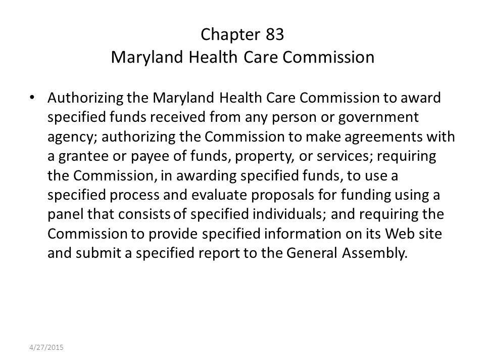 Chapter 83 Maryland Health Care Commission Authorizing the Maryland Health Care Commission to award specified funds received from any person or government agency; authorizing the Commission to make agreements with a grantee or payee of funds, property, or services; requiring the Commission, in awarding specified funds, to use a specified process and evaluate proposals for funding using a panel that consists of specified individuals; and requiring the Commission to provide specified information on its Web site and submit a specified report to the General Assembly.
