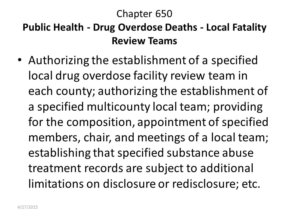 Chapter 650 Public Health - Drug Overdose Deaths - Local Fatality Review Teams Authorizing the establishment of a specified local drug overdose facility review team in each county; authorizing the establishment of a specified multicounty local team; providing for the composition, appointment of specified members, chair, and meetings of a local team; establishing that specified substance abuse treatment records are subject to additional limitations on disclosure or redisclosure; etc.