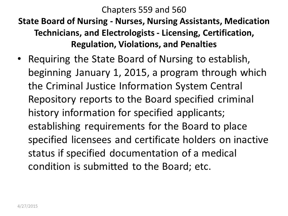 Chapters 559 and 560 State Board of Nursing - Nurses, Nursing Assistants, Medication Technicians, and Electrologists - Licensing, Certification, Regulation, Violations, and Penalties Requiring the State Board of Nursing to establish, beginning January 1, 2015, a program through which the Criminal Justice Information System Central Repository reports to the Board specified criminal history information for specified applicants; establishing requirements for the Board to place specified licensees and certificate holders on inactive status if specified documentation of a medical condition is submitted to the Board; etc.