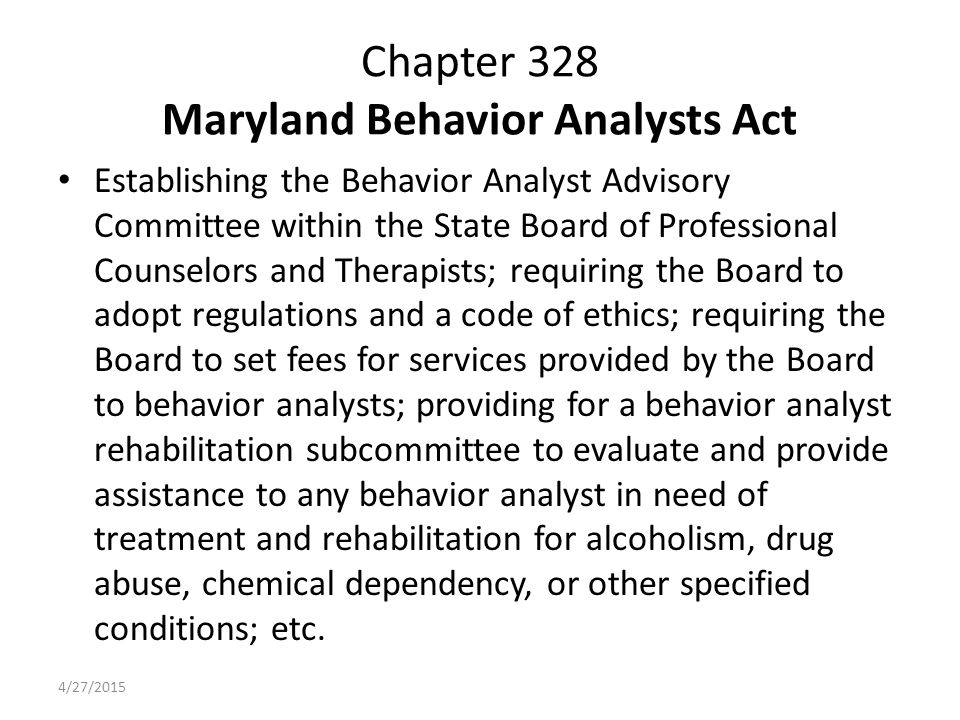 Chapter 328 Maryland Behavior Analysts Act Establishing the Behavior Analyst Advisory Committee within the State Board of Professional Counselors and Therapists; requiring the Board to adopt regulations and a code of ethics; requiring the Board to set fees for services provided by the Board to behavior analysts; providing for a behavior analyst rehabilitation subcommittee to evaluate and provide assistance to any behavior analyst in need of treatment and rehabilitation for alcoholism, drug abuse, chemical dependency, or other specified conditions; etc.