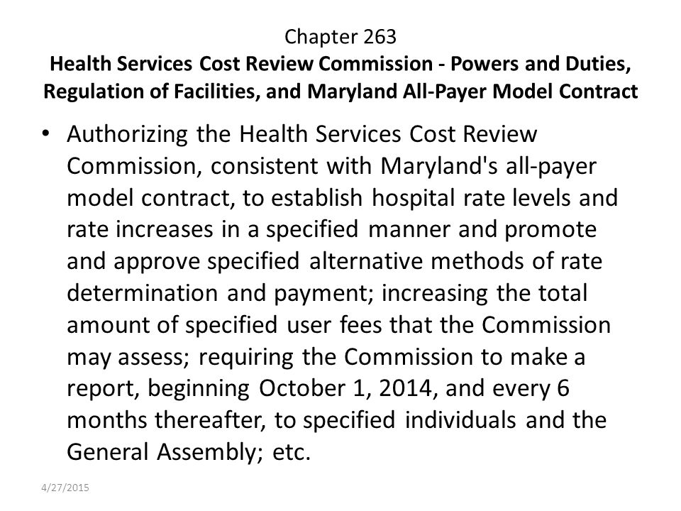 Chapter 263 Health Services Cost Review Commission - Powers and Duties, Regulation of Facilities, and Maryland All-Payer Model Contract Authorizing the Health Services Cost Review Commission, consistent with Maryland s all-payer model contract, to establish hospital rate levels and rate increases in a specified manner and promote and approve specified alternative methods of rate determination and payment; increasing the total amount of specified user fees that the Commission may assess; requiring the Commission to make a report, beginning October 1, 2014, and every 6 months thereafter, to specified individuals and the General Assembly; etc.
