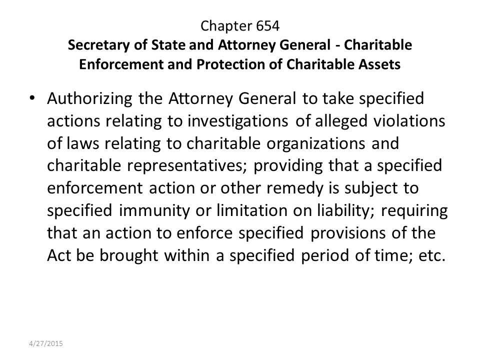 Chapter 654 Secretary of State and Attorney General - Charitable Enforcement and Protection of Charitable Assets Authorizing the Attorney General to take specified actions relating to investigations of alleged violations of laws relating to charitable organizations and charitable representatives; providing that a specified enforcement action or other remedy is subject to specified immunity or limitation on liability; requiring that an action to enforce specified provisions of the Act be brought within a specified period of time; etc.