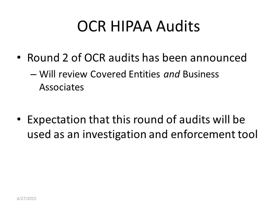 OCR HIPAA Audits Round 2 of OCR audits has been announced – Will review Covered Entities and Business Associates Expectation that this round of audits will be used as an investigation and enforcement tool 4/27/2015