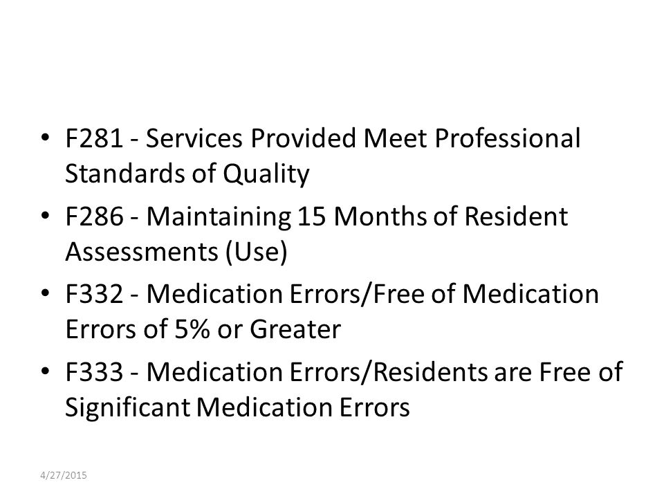 F281 - Services Provided Meet Professional Standards of Quality F286 - Maintaining 15 Months of Resident Assessments (Use) F332 - Medication Errors/Free of Medication Errors of 5% or Greater F333 - Medication Errors/Residents are Free of Significant Medication Errors 4/27/2015