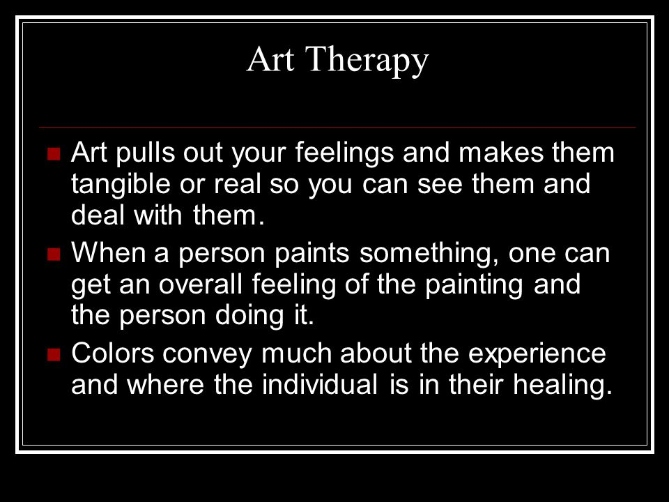Art Therapy Art pulls out your feelings and makes them tangible or real so you can see them and deal with them.