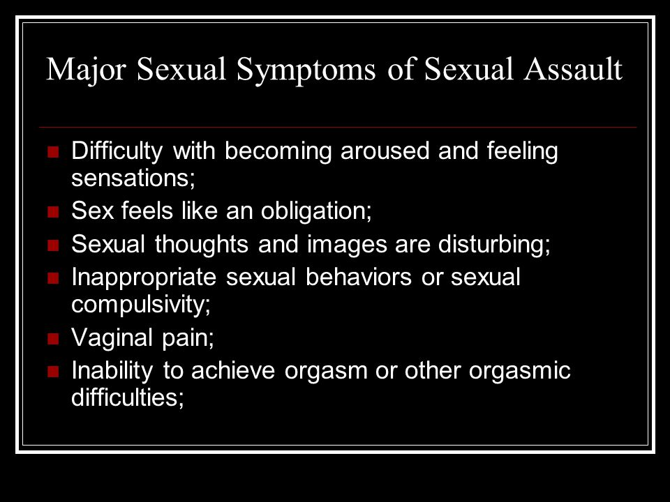 Major Sexual Symptoms of Sexual Assault Erection problems or ejaculatory difficulty; Feeling dissociated while having sex; Detachment or emotional distance while having sex; Being afraid of sex or avoiding sex; and Guilt, fear, anger, disgust or other negative feelings when being sexual.