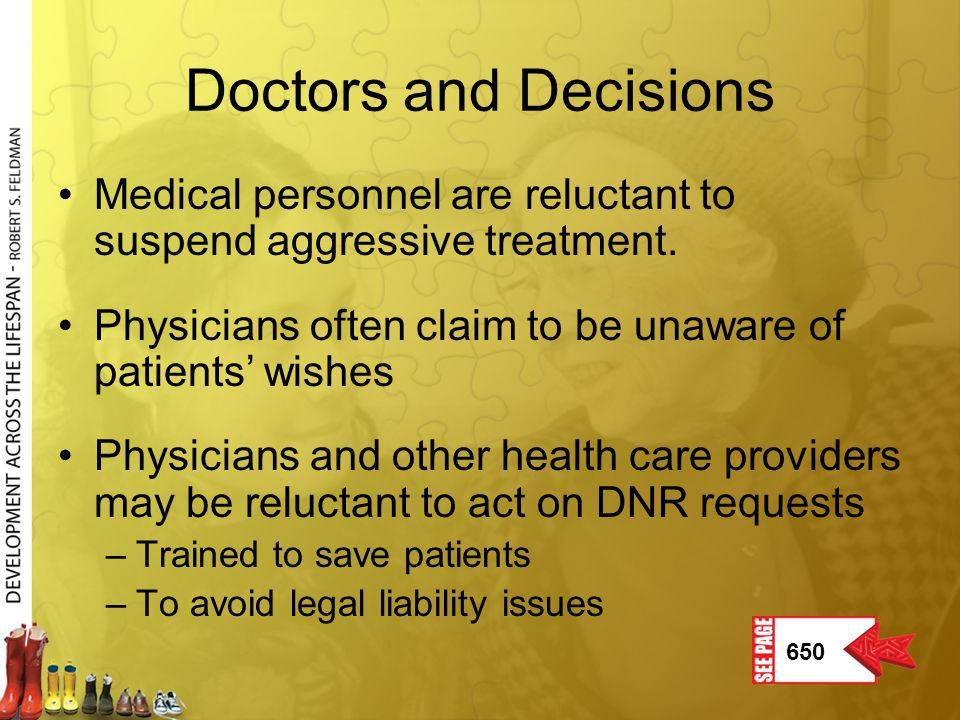 Doctors and Decisions 650 Medical personnel are reluctant to suspend aggressive treatment. Physicians often claim to be unaware of patients' wishes Ph