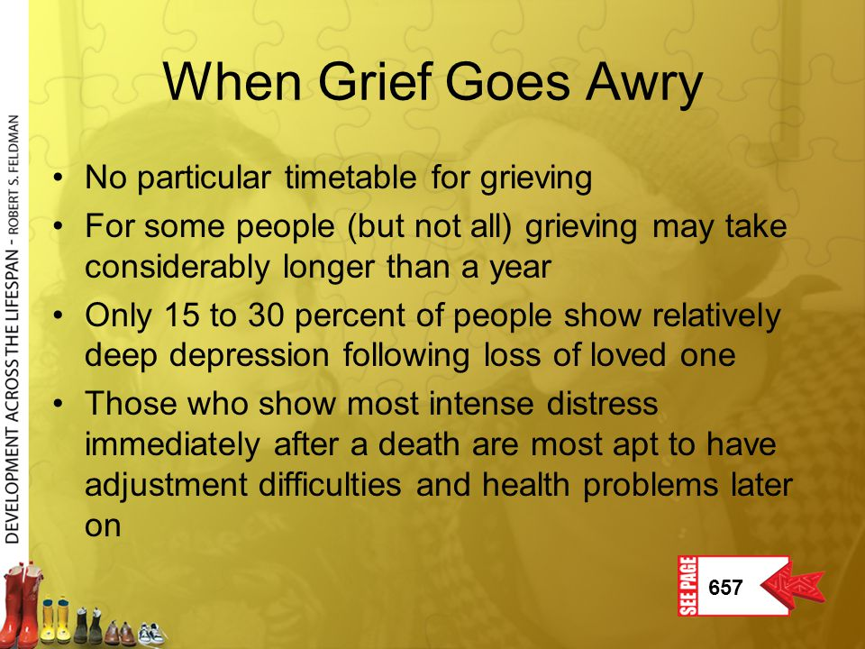 When Grief Goes Awry No particular timetable for grieving For some people (but not all) grieving may take considerably longer than a year Only 15 to 3