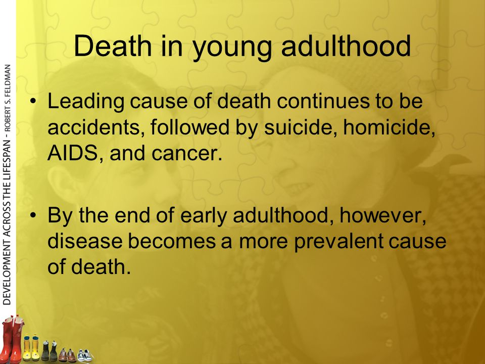 Death in young adulthood Leading cause of death continues to be accidents, followed by suicide, homicide, AIDS, and cancer. By the end of early adulth