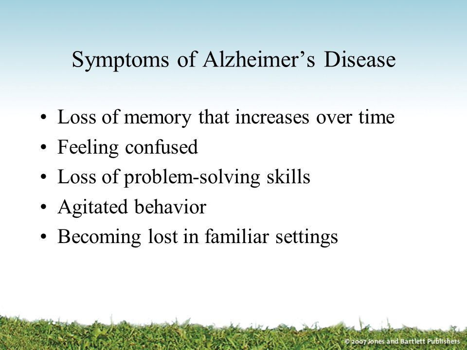 Symptoms of Alzheimer's Disease Loss of memory that increases over time Feeling confused Loss of problem-solving skills Agitated behavior Becoming los