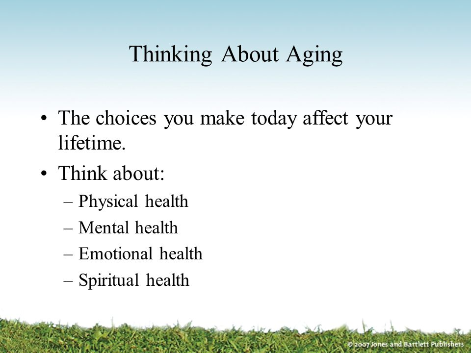 Thinking About Aging The choices you make today affect your lifetime. Think about: –Physical health –Mental health –Emotional health –Spiritual health