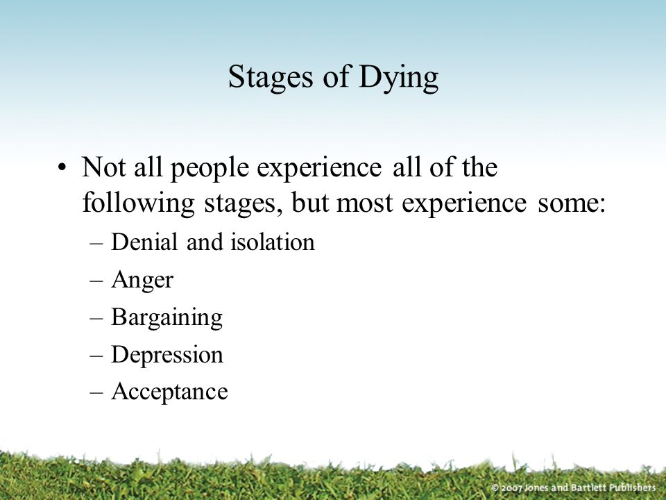 Stages of Dying Not all people experience all of the following stages, but most experience some: –Denial and isolation –Anger –Bargaining –Depression