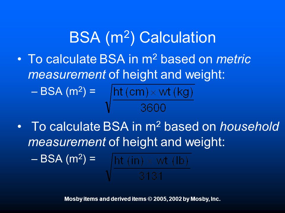 Mosby items and derived items © 2005, 2002 by Mosby, Inc. BSA (m 2 ) Calculation To calculate BSA in m 2 based on metric measurement of height and wei