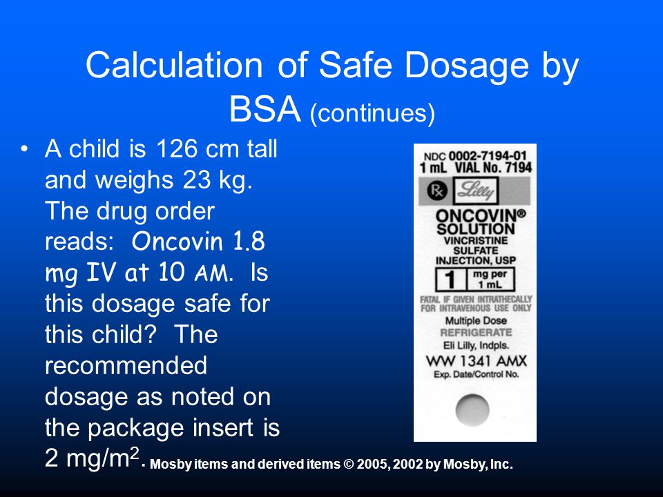 Mosby items and derived items © 2005, 2002 by Mosby, Inc. Calculation of Safe Dosage by BSA (continues) A child is 126 cm tall and weighs 23 kg. The d