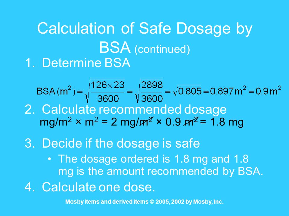 Mosby items and derived items © 2005, 2002 by Mosby, Inc. Calculation of Safe Dosage by BSA (continued) 1.Determine BSA 2.Calculate recommended dosage